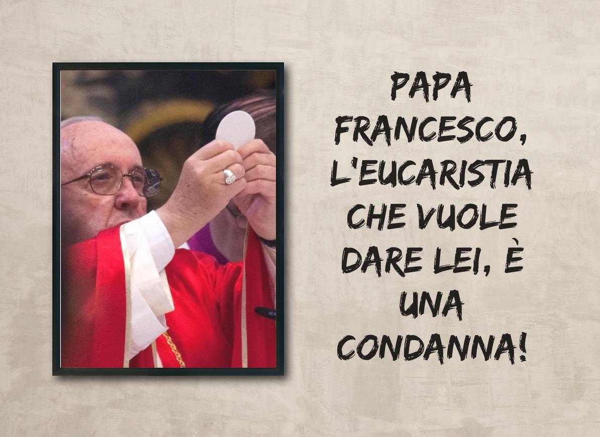 Papa Francesco, l'Eucaristia che vuole dare lei, è una condanna!